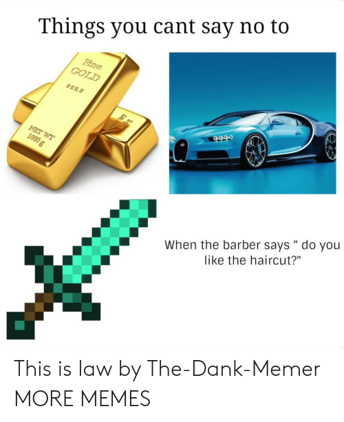 """the barber: Things you cant say no to  GOLD  999.9  When the barber says """" do you  like the haircut?"""" This is law by The-Dank-Memer MORE MEMES"""