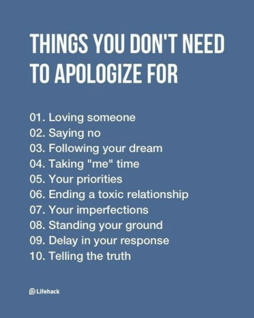 "Time, Truth, and Dream: THINGS YOU DON'T NEED  TO APOLOGIZE FOR  01. Loving someone  02. Saying no  03. Following your dream  04. Taking ""me"" time  05. Your priorities  06. Ending a toxic relationship  07. Your imperfections  08. Standing your ground  09. Delay in your response  10. Telling the truth  Lifehack"