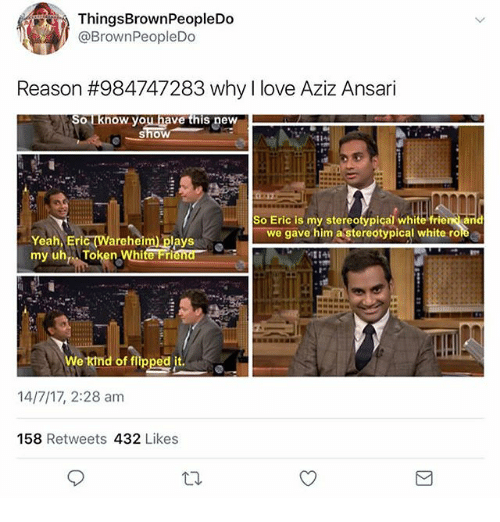 Love, Memes, and Yeah: ThingsBrownPeopleDo  @BrownPeopleDo  Reason #984747283 why I love Aziz Ansari  ouknow you have this new  So Eric is my stereotypiçal white friend aid  we gave him a stereotypical white role  -Yeah, Eric (Wareheim) plays  of flipped it.  14/7/17, 2:28 am  158 Retweets 432 Likes