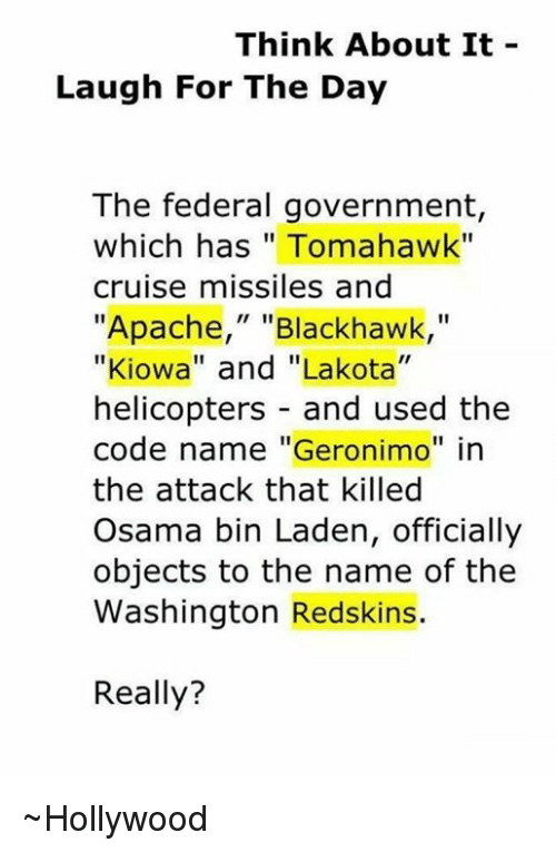 "Code Names: Think About It  Laugh For The Day  The federal government  which has Tomahawk""  cruise missiles and  ""Apache,"" Blackhawk  ""Kiowa"" and ""Lakota""  helicopters and used the  code name ""Geronimo"" in  the attack that killed  Osama bin Laden, officially  objects to the name of the  Washington Redskins.  Really? ~Hollywood"