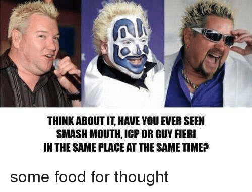 Memes, 🤖, and Icp: THINK ABOUTIT HAVE YOU EVER SEEN  SMASH MOUTH, ICP OR GUY FIERI  IN THE SAME PLACEATTHESAMETIME? some food for thought
