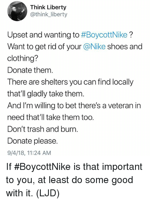 Shelters: Think Liberty  @think_liberty  Upset and wanting to #BoycottNike ?  Want to get rid of your @Nike shoes and  clothing?  Donate them.  There are shelters you can find locally  that'll gladly take them.  And I'm willing to bet there's a veteran in  need that'll take them too.  Don't trash and burn.  Donate please.  9/4/18, 11:24 AM If #BoycottNike is that important to you, at least do some good with it. (LJD)