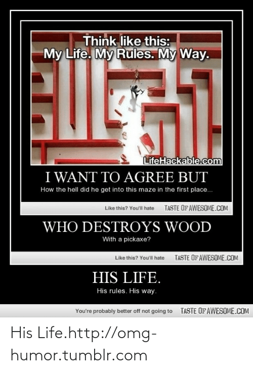 Lifehackable Com: Think like this:  My Life. My Rules. My Way.  Eosil  LifeHackable.com  I WANT TO AGREE BUT  How the hell did he get into this maze in the first place.  TASTE OFAWESOME.COM  Like this? Youll hate  WHO DESTROYS WOOD  With a pickaxe?  TASTE OF AWESOME.COM  Like this? You'll hate  HIS LIFE.  His rules. His way.  TASTE OF AWESOME.COM  You're probably better off not going to His Life.http://omg-humor.tumblr.com