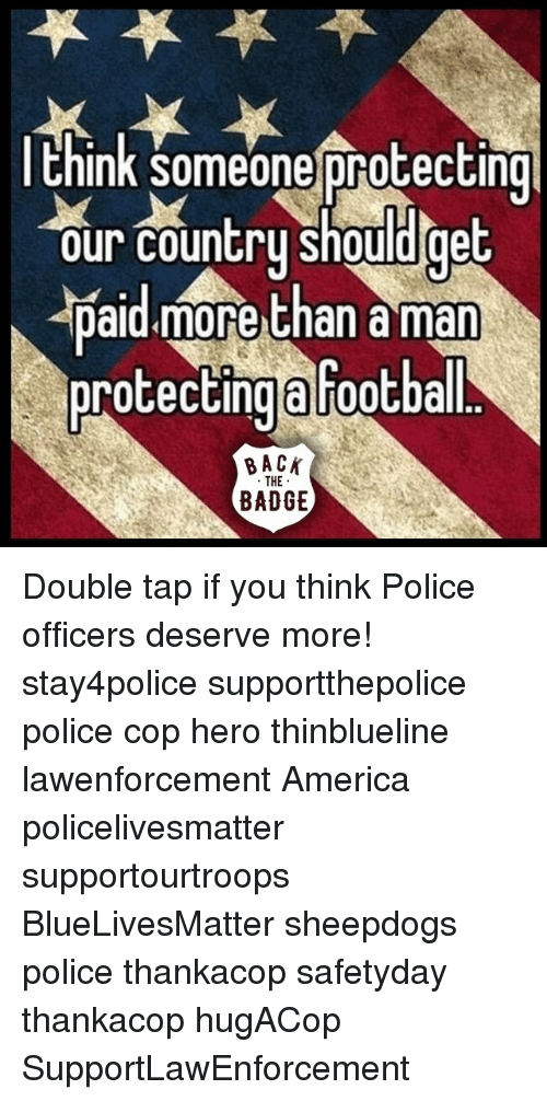 Sheepdog Police: think Someone protecting  our country should get  paid more than a man  protecting Football  BACK  THE  BADGE Double tap if you think Police officers deserve more! stay4police supportthepolice police cop hero thinblueline lawenforcement America policelivesmatter supportourtroops BlueLivesMatter sheepdogs police thankacop safetyday thankacop hugACop SupportLawEnforcement