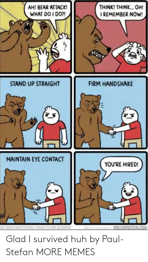 remember: THINK! THINK. OH!  I REMEMBER NOW!  AH! BEAR ATTACK!  WHAT DO I DO?!  STAND UP STRAIGHT  FIRM HANDSHAKE  MAINTAIN EYE CONTACT  YOU'RE HIRED!  HIS COMIC MADE POSSILL THANKS 10 LNIK BLOBENG  MRLOVENSTEIN.COM Glad I survived huh by Paul-Stefan MORE MEMES