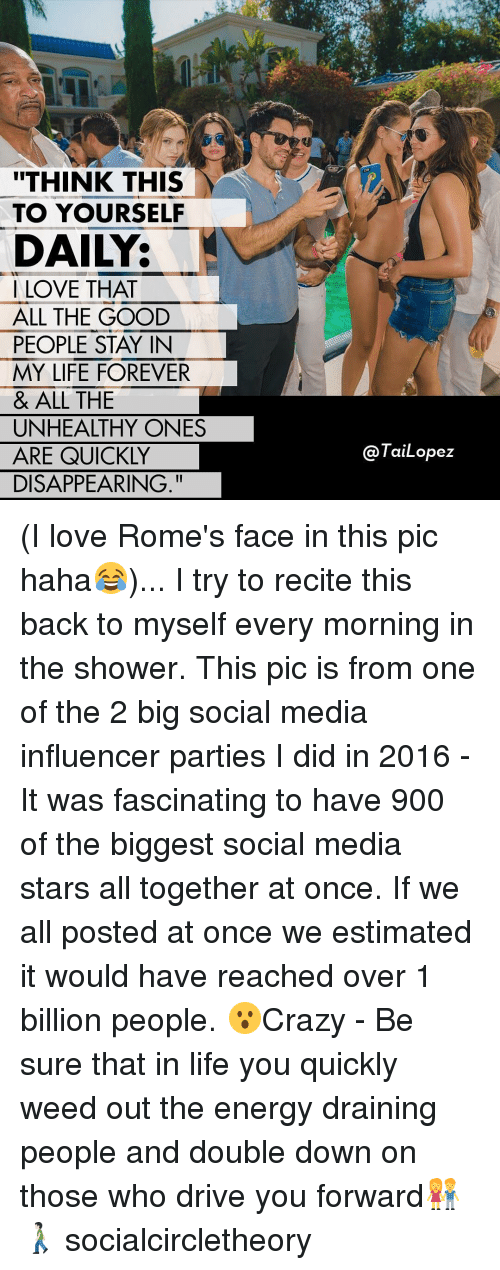"""fascination: """"THINK THIS  TO YOURSELF  DAILY:  LOVE THAT  ALL THE GOOD  PEOPLE STAY IN  MY LIFE FOREVER  & ALL THE  UNHEALTHY ONES  ARE QUICKLY  DISAPPEARING.  TaiLopez (I love Rome's face in this pic haha😂)... I try to recite this back to myself every morning in the shower. This pic is from one of the 2 big social media influencer parties I did in 2016 - It was fascinating to have 900 of the biggest social media stars all together at once. If we all posted at once we estimated it would have reached over 1 billion people. 😮Crazy - Be sure that in life you quickly weed out the energy draining people and double down on those who drive you forward👫🚶🏻 socialcircletheory"""