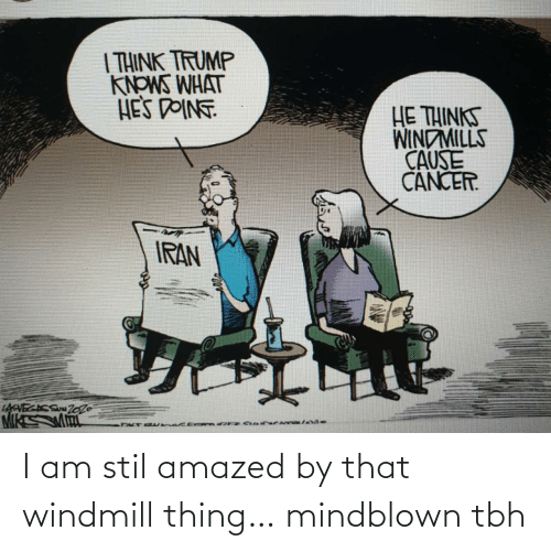Trump: | THINK TRUMP  KNOWS WHAT  HES DOINT  HE THINKS  WINDMILLS  CAUSE  CANCER.  IRAN  LAVECACS Zo26 I am stil amazed by that windmill thing… mindblown tbh