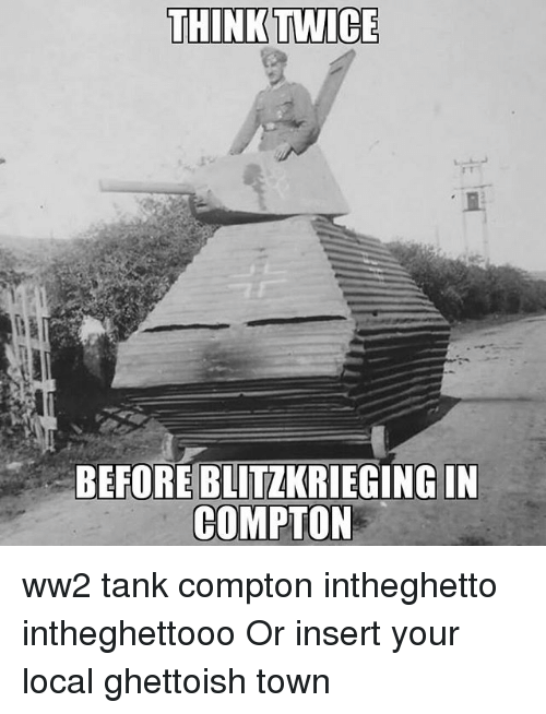 Insertions: THINK TWICE  BEFORE BLITZKRIEGING IN  COMPTON ww2 tank compton intheghetto intheghettooo Or insert your local ghettoish town
