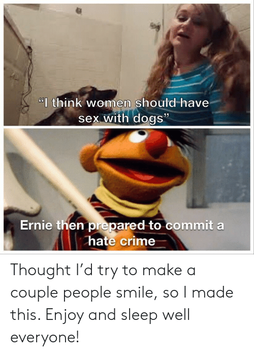 "Hate Crime: ""think women should-have  sex with dogs""  Ernie then prepared to commit a  hate crime Thought I'd try to make a couple people smile, so I made this. Enjoy and sleep well everyone!"