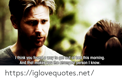 Net, Think, and You: think you found a way to gerout of bed this morning.  And that makes you the strongest person I know. https://iglovequotes.net/