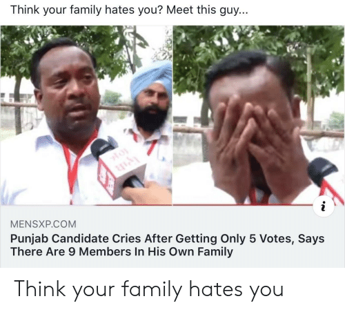 Family, Com, and Think: Think your family hates you? Meet this guy...  MENSXP.COM  Punjab Candidate Cries After Getting Only 5 Votes, Says  There Are 9 Members In His Own Family Think your family hates you