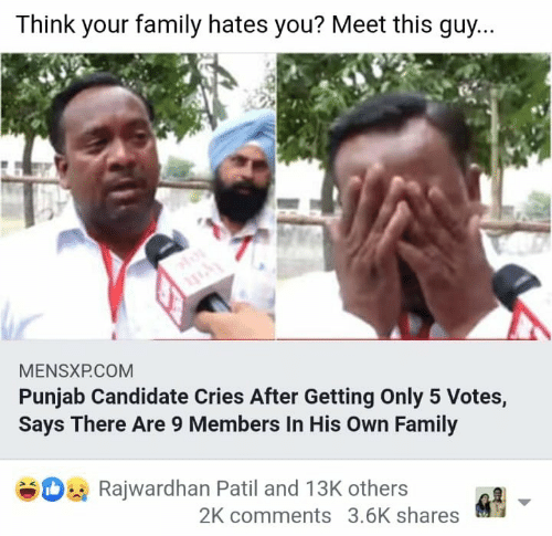 Candidate: Think your family hates you? Meet this quy...  MENSXPCOM  Punjab Candidate Cries After Getting Only 5 Votes,  Says There Are 9 Members In His own Family  Rajwardhan Patil and 13K others  2K comments 3.6K shares