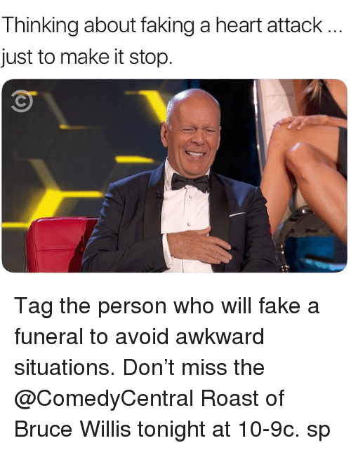 willis: Thinking about faking a heart attack  just to make it stop. Tag the person who will fake a funeral to avoid awkward situations. Don't miss the @ComedyCentral Roast of Bruce Willis tonight at 10-9c. sp