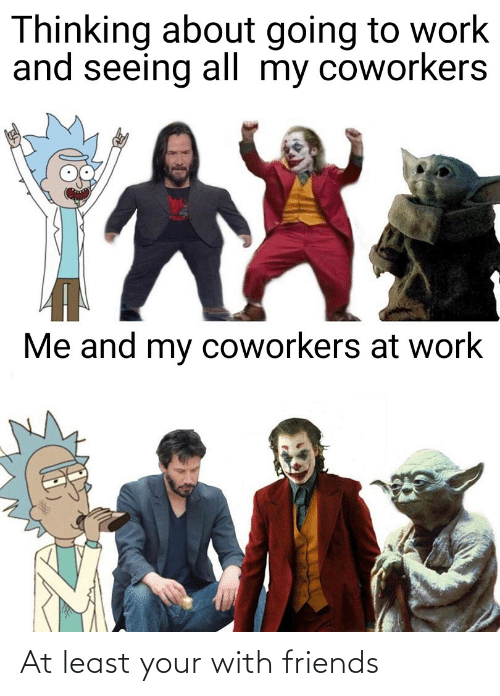 Friends, Reddit, and Work: Thinking about going to work  and seeing all my coworkers  Me and my coworkers at work At least your with friends