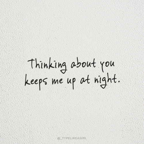 About You: Thinking about you  keeps me up at night.  @ TYPELIKEAGIRL