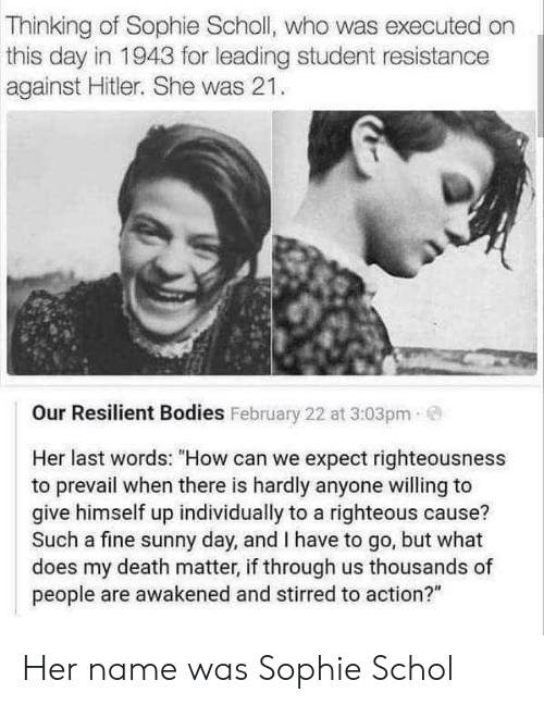 "Bodies , Death, and Hitler: Thinking of Sophie Scholl, who was executed on  this day in 1943 for leading student resistance  against Hitler. She was 21.  Our Resilient Bodies February 22 at 3:03pm  Her last words: ""How can we expect righteousness  to prevail when there is hardly anyone willing to  give himself up individually to a righteous cause?  Such a fine sunny day, and I have to go, but what  does my death matter, if through us thousands of  people are awakened and stirred to action?"" Her name was Sophie Schol"