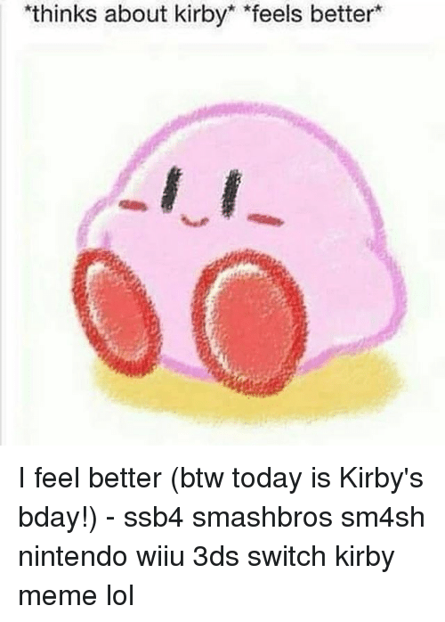 wiiu: thinks about kirby *feels better I feel better (btw today is Kirby's bday!) - ssb4 smashbros sm4sh nintendo wiiu 3ds switch kirby meme lol