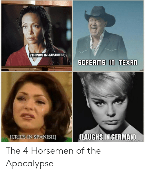 cries in spanish: (THINKS IN JAPANESE)  CRIES IN SPANISH  LAUGHS IN GERMAN  akeameme-or9 The 4 Horsemen of the Apocalypse