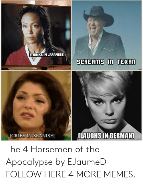 cries in spanish: (THINKS IN JAPANESE)  SCREAMS In TEXAN  LAUGHS IN GERMAND  [CRIES IN SPANISH]  makeameme.org The 4 Horsemen of the Apocalypse by EJaumeD FOLLOW HERE 4 MORE MEMES.