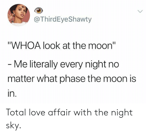"Love, Moon, and Sky: @ThirdEyeShawty  ""WHOA look at the moon""  - Me literally every night no  matter what phase the moon is  in. Total love affair with the night sky."