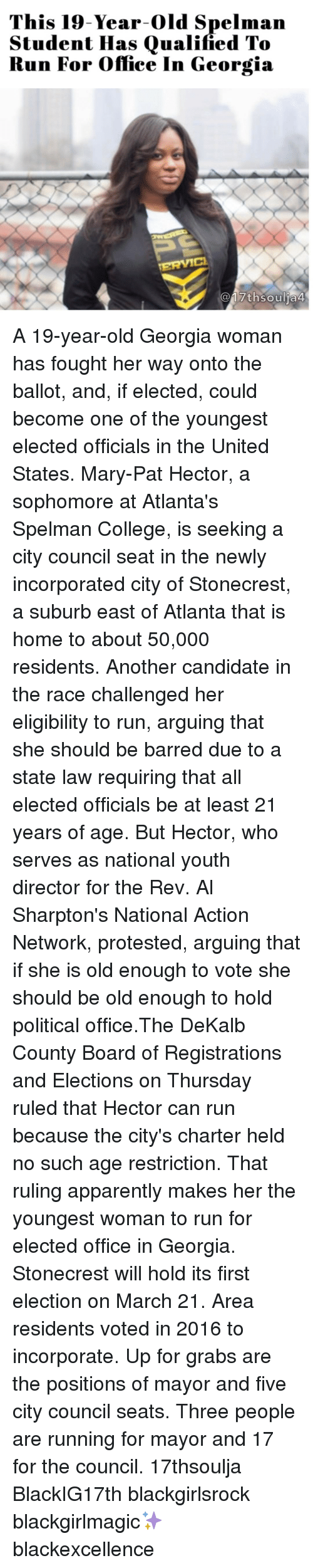 Al Sharpton: This 19-Year-old Spelman  Student Has Qualified To  Run For Office In Georgia  th soulia4 A 19-year-old Georgia woman has fought her way onto the ballot, and, if elected, could become one of the youngest elected officials in the United States. Mary-Pat Hector, a sophomore at Atlanta's Spelman College, is seeking a city council seat in the newly incorporated city of Stonecrest, a suburb east of Atlanta that is home to about 50,000 residents. Another candidate in the race challenged her eligibility to run, arguing that she should be barred due to a state law requiring that all elected officials be at least 21 years of age. But Hector, who serves as national youth director for the Rev. Al Sharpton's National Action Network, protested, arguing that if she is old enough to vote she should be old enough to hold political office.The DeKalb County Board of Registrations and Elections on Thursday ruled that Hector can run because the city's charter held no such age restriction. That ruling apparently makes her the youngest woman to run for elected office in Georgia. Stonecrest will hold its first election on March 21. Area residents voted in 2016 to incorporate. Up for grabs are the positions of mayor and five city council seats. Three people are running for mayor and 17 for the council. 17thsoulja BlackIG17th blackgirlsrock blackgirlmagic✨ blackexcellence