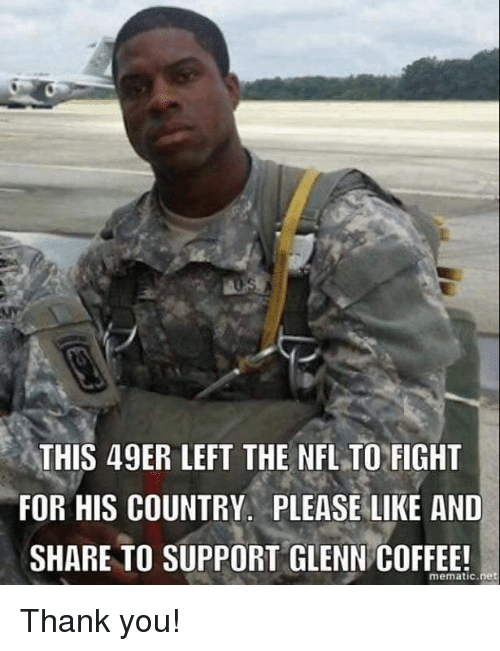49er: THIS 49ER LEFT THE NFLTO FIGHT  FOR HIS COUNTRY. PLEASE LIKE AND  SHARE TO SUPPORT GLENN COFFEE!  mematic net Thank you!