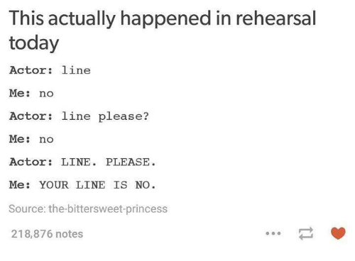 Pleases Me: This actually happened in rehearsal  today  Actor line  Me  no  Actor: line please?  Me  no  Actor  LINE  PLEASE  Me  YOUR LINE IS NO  Source: the bittersweet-princess  218,876 notes