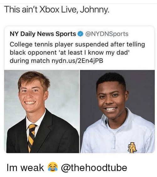 xbox live: This ain't Xbox Live, Johnny.  NY Daily News Sports@NYDNSports  College tennis player suspended after telling  black opponent 'at least I know my dad'  during match nydn.us/2En4jPB  LF Im weak 😂 @thehoodtube