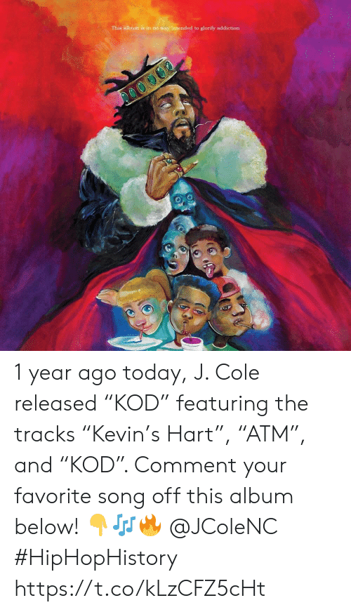 """intended: This album is in no way intended to glorify addiction 1 year ago today, J. Cole released """"KOD"""" featuring the tracks """"Kevin's Hart"""", """"ATM"""", and """"KOD"""". Comment your favorite song off this album below! 👇🎶🔥 @JColeNC #HipHopHistory https://t.co/kLzCFZ5cHt"""