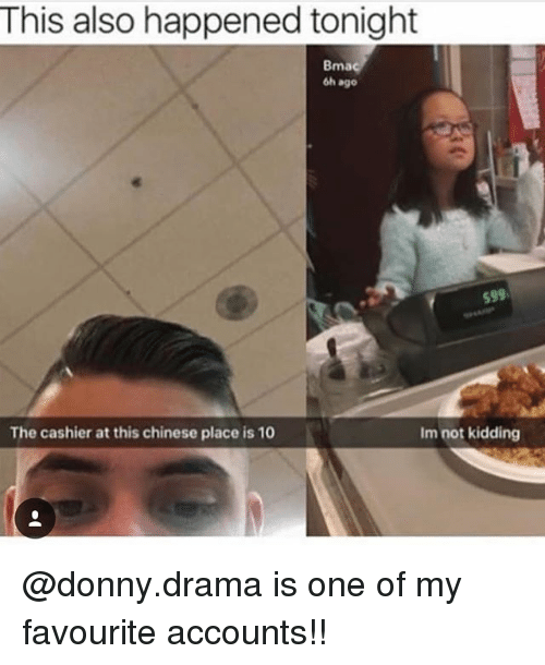 Memes, Chinese, and 🤖: This also happened tonight  Bma  6h ago  599  The cashier at this chinese place is 10  Im not kidding @donny.drama is one of my favourite accounts!!