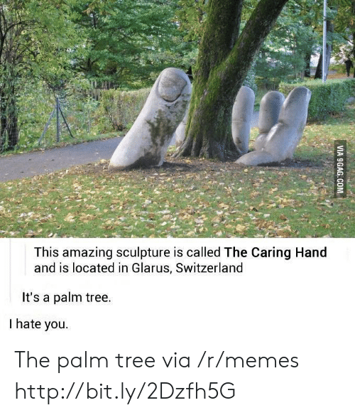 the palm: This amazing sculpture is called The Caring Hand  and is located in Glarus, Switzerland  It's a palm tree.  I hate you. The palm tree via /r/memes http://bit.ly/2Dzfh5G