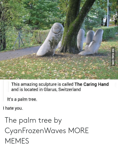 the palm: This amazing sculpture is called The Caring Hand  and is located in Glarus, Switzerland  It's a palm tree.  I hate you. The palm tree by CyanFrozenWaves MORE MEMES