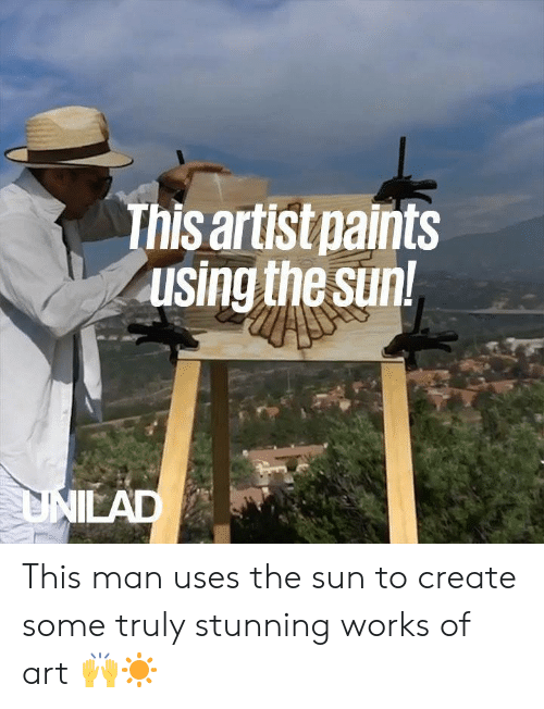 Dank, Artist, and 🤖: This artist paints  using the sun This man uses the sun to create some truly stunning works of art 🙌☀️