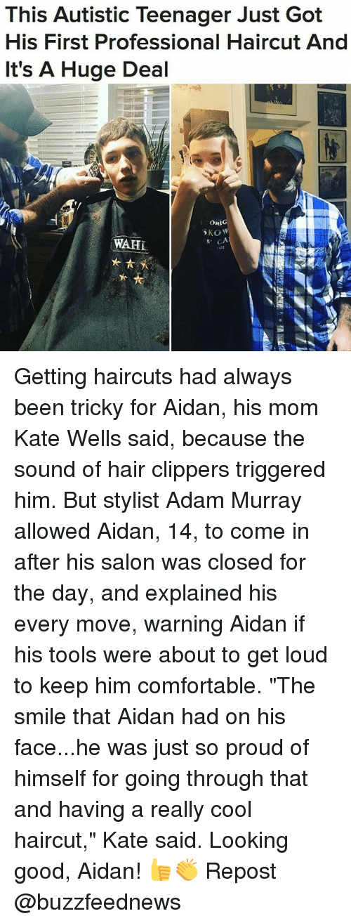 """Offed Himself: This Autistic Teenager Just Got  His First Professional Haircut And  It's A Huge Deal  ORIG  WAHL Getting haircuts had always been tricky for Aidan, his mom Kate Wells said, because the sound of hair clippers triggered him. But stylist Adam Murray allowed Aidan, 14, to come in after his salon was closed for the day, and explained his every move, warning Aidan if his tools were about to get loud to keep him comfortable. """"The smile that Aidan had on his face...he was just so proud of himself for going through that and having a really cool haircut,"""" Kate said. Looking good, Aidan! 👍👏 Repost @buzzfeednews"""
