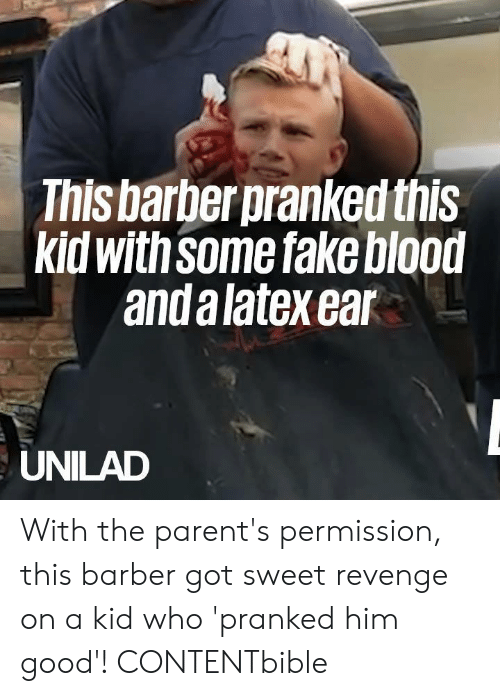 Barber: This barber pranked this  kid with Some fake blood  and a latex ear  UNILAD With the parent's permission, this barber got sweet revenge on a kid who 'pranked him good'!   CONTENTbible