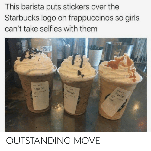 Girls, Starbucks, and Barista: This barista puts stickers over the  Starbucks logo on frappuccinos so girls  can't take selfies with them  CARAMEL  SAUCE  เด OUTSTANDING MOVE