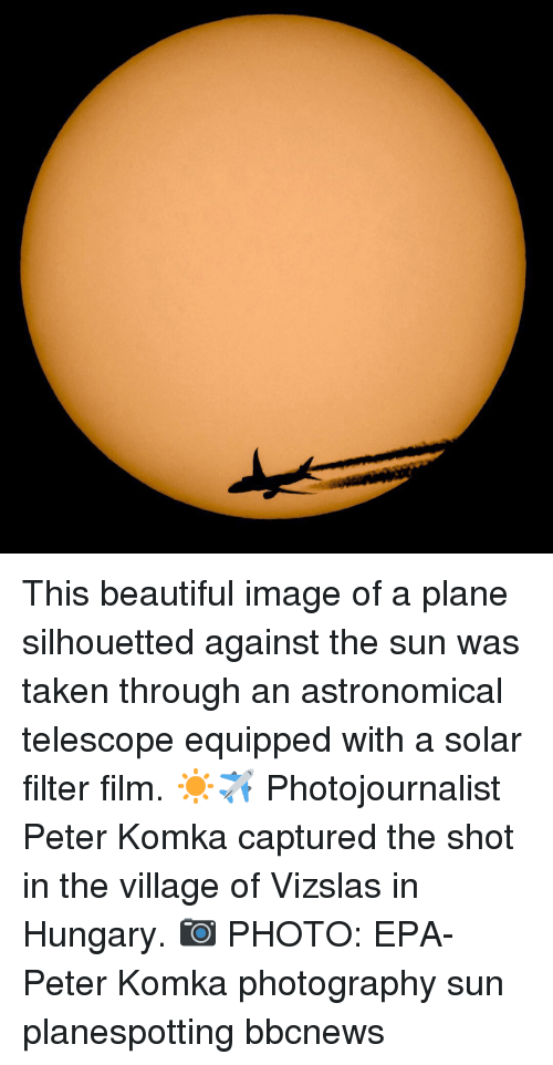 Beautiful, Memes, and Taken: This beautiful image of a plane silhouetted against the sun was taken through an astronomical telescope equipped with a solar filter film. ☀️✈️ Photojournalist Peter Komka captured the shot in the village of Vizslas in Hungary. 📷 PHOTO: EPA-Peter Komka photography sun planespotting bbcnews