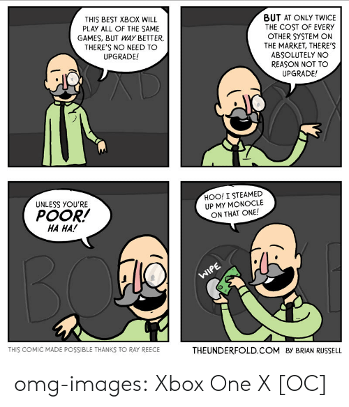 Xbox One X: THIS BEST XBOX WILL  PLAY ALL OF THE SAME  GAMES, BUT WAYBETTER  THERE'S NO NEED TO  UPGRADE!  BUT AT ONLY TWICE  THE COST OF EVERY  OTHER SYSTEM ON  THE MARKET, THERE'S  ABSOLUTELY NO  REASON NOT TO  UPGRADE!  UNLESS YOU'RE  POOR!  HA HA!  HOO! I STEAMED  UP MY MONOCLE  ON THAT ONE!  THIS COMIC MADE POSSIBLE THANKS TO RAY REECE  THEUNDERFOLD. COM By BRIAN RUSSELL omg-images:  Xbox One X [OC]