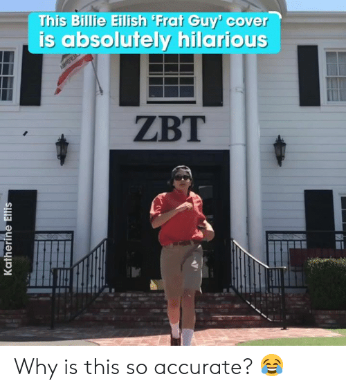frat: This Billie Eilish Frat Guy' cover  is absolutely hilarious  AMRO  ZBT  Katherine Ellis Why is this so accurate? 😂