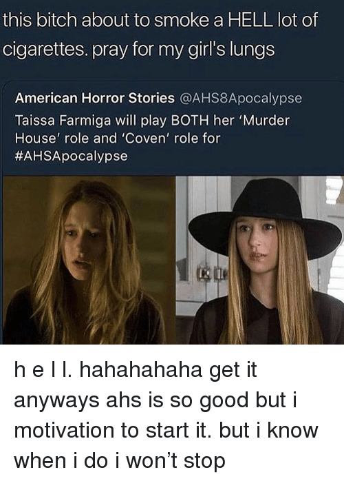 Girls, Tumblr, and I Won: this bitch about to smoke a HELL lot of  cigarettes. pray for my girl's lungs  American Horror Stories @AHS8Apocalypse  Taissa Farmiga will play BOTH her 'Murder  House' role and 'Coven' role for  h e l l. hahahahaha get it anyways ahs is so good but i motivation to start it. but i know when i do i won't stop