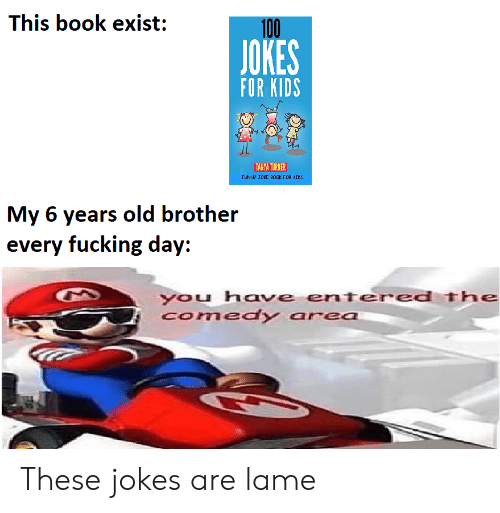 Fucking Day: This book exist:  100  JOKES  FOR KIDS  TANYA TURNER  FUNNY JOKE B0OK FOR CIDS  My 6 years old brother  every fucking day:  you have entered The  Comedy area These jokes are lame