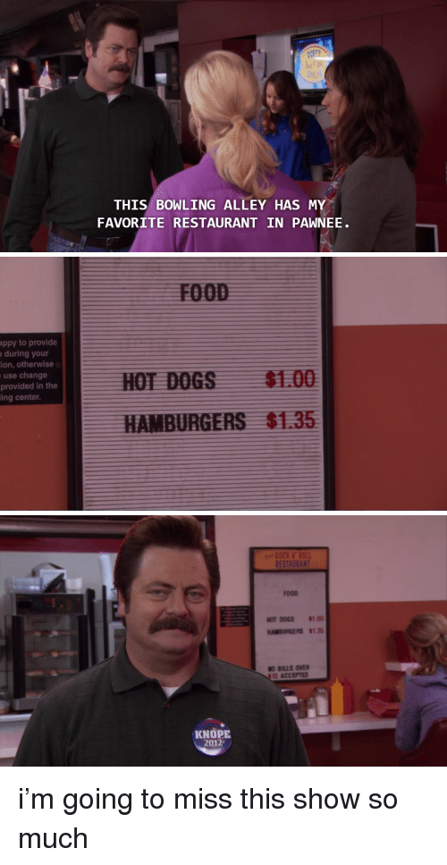 Knope: THIS BOWLING ALLEY HAS MY  FAVORITE RESTAURANT IN PAWNEE   ppy to provide  during your  ion, otherwise  use change  provided in the  ing center.  $1.00  $1.35   RES  FOOD  HOTDOGS 8100  HAMBURGERS $135  O BILLS OVER  10 ACCEPTED  KNOPE  2012 i'm going to miss this show so much