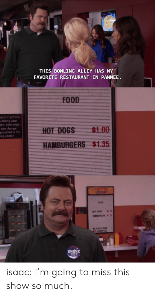 Knope: THIS BOWLING ALLEY HAS MY  FAVORITE RESTAURANT IN PAWNEE   ppy to provide  during your  ion, otherwise  use change  provided in the  ing center.  $1.00  $1.35   RES  FOOD  HOTDOGS 8100  HAMBURGERS $135  O BILLS OVER  10 ACCEPTED  KNOPE  2012 isaac:   i'm going to miss this show so much.
