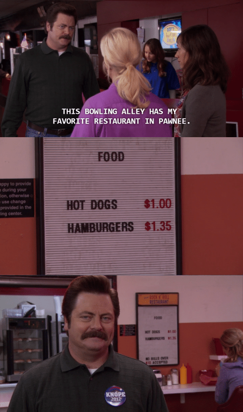 Knope: THIS BOWLING ALLEY HAS MY  FAVORITE RESTAURANT IN PAWNEE   ppy to provide  during your  ion, otherwise  use change  provided in the  ing center.  $1.00  $1.35   RES  FOOD  HOTDOGS 8100  HAMBURGERS $135  O BILLS OVER  10 ACCEPTED  KNOPE  2012