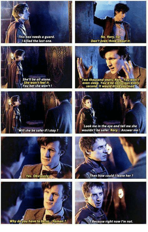 Rory: This box needs a guard.  l killed the last one  o. Rory, no  Don't even think about it.  She'll be all alone.  She won 't feel it.  You bet she won't  wo thousand years RoryYou won  even sleep. You'd be conscious every  second: It would drive youmad  Look me in the eye and tell me she  wouldn't be safer. Rory... Answer me l  Will she be safer if i stay 7  Yes. Obvioust  Then how could I leave her 7  Why doyou have to besohuman 2  Because right now l'm not.