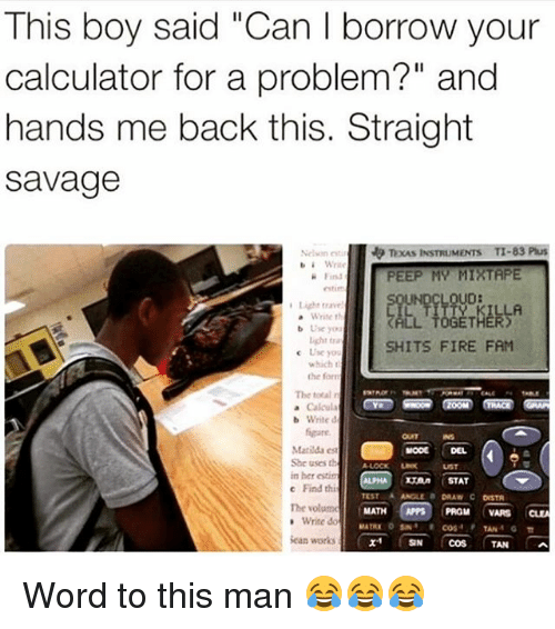 """my mixtape: This boy said """"Can I borrow your  calculator for a problem?"""" and  hands me back this. Straight  Savage  Nel neti TEAS INSTRUMENTS  TI-83 Plus  b i Write  PEEP MY MIXTAPE  Find  UND  Light trave  LA  Write th  L TOGETHER  b Use you  SHITS FIRE FAM  c Use yo  the for  The total n  b Write d  Matilda est  MODE DEL  She uses th  in her estim  STAT  c Find thi  TEST A ANGLE a DRAW C orsTA  The volume  MATH  PROM  VARS  Write do  TAN  Sean works  SN  COS TAN Word to this man 😂😂😂"""