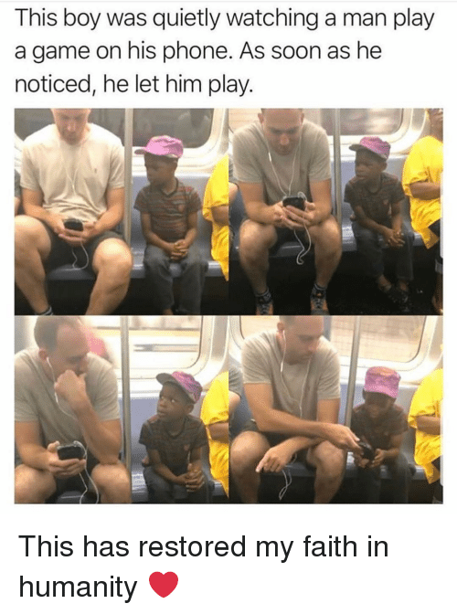 Memes, Phone, and Soon...: This boy was quietly watching a man play  a game on his phone. As soon as he  noticed, he let him play. This has restored my faith in humanity ❤️