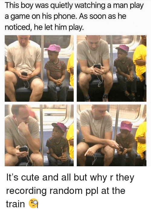 Cute, Memes, and Phone: This boy was quietly watching a man play  a game on his phone. As soon as he  noticed, he let him play. It's cute and all but why r they recording random ppl at the train 🧐