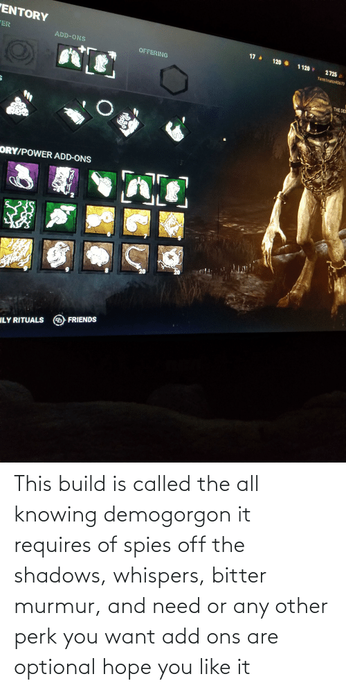 knowing: This build is called the all knowing demogorgon it requires of spies off the shadows, whispers, bitter murmur, and need or any other perk you want add ons are optional hope you like it