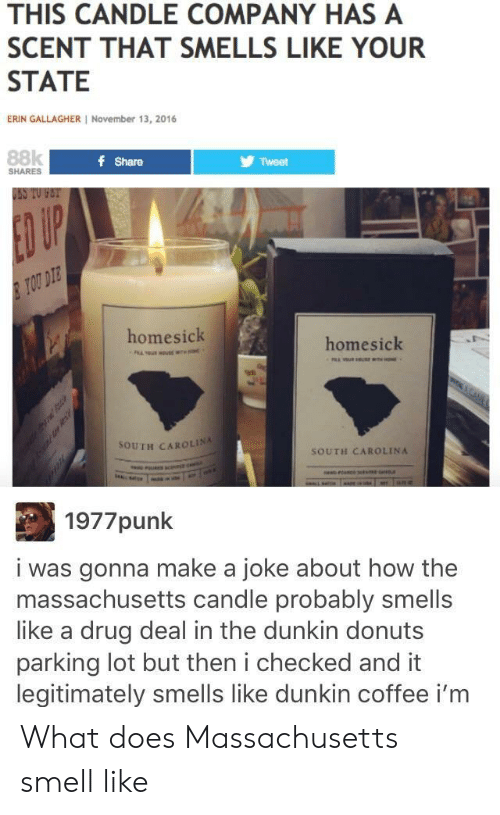 Homesick: THIS CANDLE COMPANY HAS A  SCENT THAT SMELLS LIKE YOUR  STATE  ERIN GALLAGHER November 13, 2016  88k  f Share  Tweet  SHARES  USS TO FET  ED UP  TOU DIE  homesick  homesick  98  SOUTH CAROLINA  SOUTH CAROLINA  1977punk  i was gonna make a joke about how the  massachusetts candle probably smells  like a drug deal in the dunkin donuts  parking lot but then i checked and it  legitimately smells like dunkin coffee i'm What does Massachusetts smell like